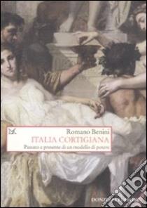 Italia cortigiana. Passato e presente di un modello di potere libro di Benini Romano