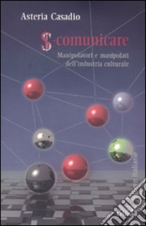 S-comunicare. Manipolatori e manipolati dell'industria culturale libro di Casadio Asteria