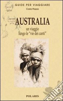 Australia. Un viaggio lungo le «vie dei canti» libro di Piazza Carla