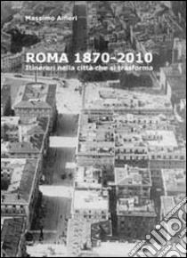 Roma 1870-2010. Itinerari nella città che si traforma. Ediz. illustrata libro di Alfieri Massimo
