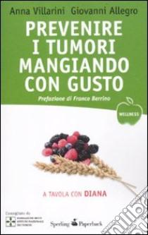 Prevenire i tumori mangiando con gusto. A tavola con Diana libro di Villarini Anna; Allegro Giovanni; Pennati N. (cur.)
