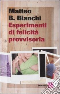 Esperimenti di felicità provvisoria libro di Bianchi Matteo B.