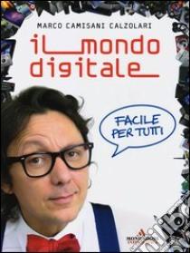 Il mondo digitale. Facile per tutti libro di Camisani Calzolari Marco