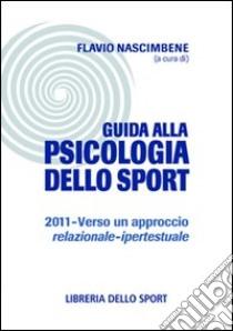 Guida alla psicologia dello sport 2011. Verso un approccio relazionale-ipertestuale libro di Nascimbene F. (cur.)