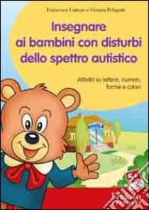Insegnare ai bambini con disturbi dello spettro autistico. Attività su lettere, numeri, forme e colori. Con CD-ROM libro di Cottone Francesca; Pelagatti Giorgia