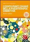 I Cento punti chiave della psicoterapia cognitiva. Teoria e pratica libro