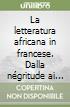 La letteratura africana in francese. Dalla négritude ai giorni nostri libro