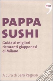 Pappasushi. Guida ai migliori ristoranti giapponesi di Milano libro di Ragusa S. (cur.)
