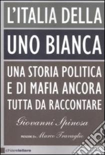 L'Italia della Uno Bianca. Una storia politica e di mafia ancora tutta da raccontare libro di Spinosa Giovanni