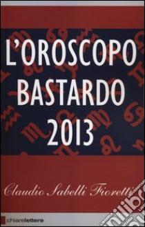 L'oroscopo bastardo 2013 libro di Sabelli Fioretti Claudio