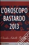 L'oroscopo bastardo 2013 libro