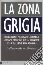 La zona grigia. Intellettuali, professori, giornalisti, avvocati, magistrati, operai. Una certa Italia idealista e rivoluzionaria libro