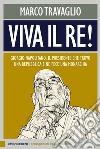 Viva il re! Giorgio Napolitano, il presidente che trovò una repubblica e ne fece una monarchia libro