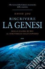 Riscrivere la Genesi. Dalla gloria di Dio al sabotaggio dell'universo. Alla ricerca della formula matematica della creazione libro