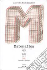 Matematica. Tutto quello che avreste voluto sapere. 101 domande e risposte