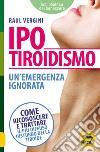 Ipotiroidismo. Un'emergenza ignorata. Come riconoscere e trattare il pù diffuso disturbo della tiroide libro