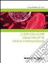 Le basi cellulari delle malattie onco-ematologiche libro