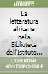 La letteratura africana nella Biblioteca dell'Istituto italo-africano. Catalogo delle opere di autori africani e dei testi critici acquisiti nel decennio 1976-1985 libro
