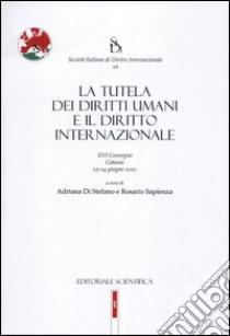 La tutela dei diritti umani e il diritto internazionale libro di Di Stefano A. (cur.); Sapienza R. (cur.)