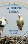 La cicogna bianca. Biodiversità in pericolo libro