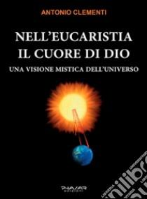 Nell'eucaristia il cuore di Dio. Una visione mistica dell'universo libro di Clementi Antonio