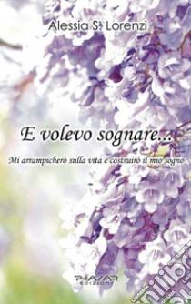 E volevo sognare... Mi arrampicherò sulla vita e costruirò il mio sogno libro di Lorenzi Alessia S.