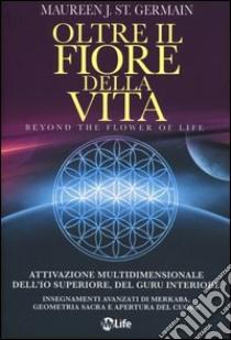 Oltre il fiore della vita. Attivazione multidimensionale dell'Io superiore, del guru interiore libro di St. Germain Maureen J.