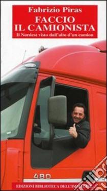 Faccio il camionista. Il Nordest visto dall'alto di un camion libro di Piras Fabrizio