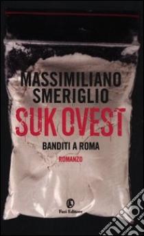 Suk Ovest. Banditi a Roma libro di Smeriglio Massimiliano