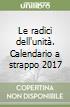Le radici dell'unità. Calendario a strappo 2017 libro