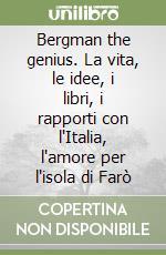Bergman the genius. La vita, le idee, i libri, i rapporti con l'Italia, l'amore per l'isola di Farò libro di Garzia Aldo