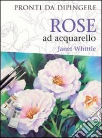 Rose ad acquarello libro di Whittle Janet