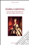 Maria Carolina. La regina di Napoli protagonista di mezzo secolo di storia europea libro