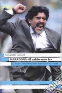 Maradona. «Il calcio sono io» libro di Juillard Alexandre