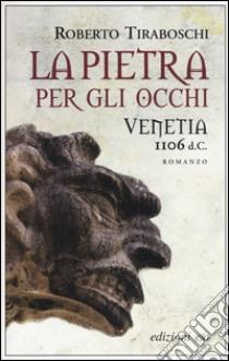 La pietra per gli occhi. Venetia 1106 d. C. libro di Tiraboschi Roberto
