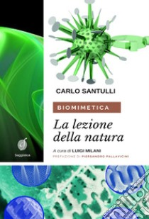Biomimetica. La lezione della natura. Ecosostenibilità, design e cicli produttivi nel terzo millennio libro di Santulli Carlo; Milani L. (cur.)