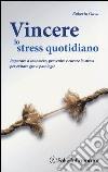 Vincere lo stress quotidiano. Imparare a conoscere, prevenire e curare lo stress per evitare gravi patologie libro