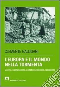 L'Europa e il mondo nella tormenta. Guerra, nazifascismo, collaborazionismo, resistenza libro di Galligani Clemente