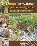 Permacultura per l'orto e il giardino. Esperienze e suggerimenti pratici per raggiungere l'autosufficienza in un piccolo pezzo di terra libro