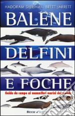 Balene, delfini, foche. Guida da campo ai mammiferi marini del mondo. Ediz. illustrata libro
