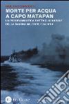 Morte per acqua a capo Matapan. La più drammatica battaglia navale della Marina Militare Italiana libro