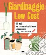 Giardinaggio low cost. 100 modi per creare un'oasi di verde a casa vostra