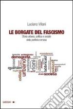 Le borgate del fascismo. Storia urbana, politica e sociale della periferia romana libro