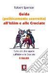 Guida (politicamente scorretta) all'Islam e alle crociate. Tutto ciò che sapete sull'Islam e le Crociate è falso libro