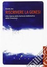 Riscrivere la Genesi. Alla ricerca della formula matematica della creazione libro