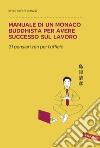 Manuale di un monaco buddhista per avere successo sul lavoro. 31 pensieri zen per l'ufficio libro