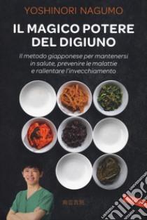 Il magico potere del digiuno. Il metodo giapponese per mantenersi in salute, prevenire le malattie e rallentare l'invecchiamento libro di Nagumo Yoshinori