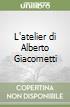 L'atelier di Alberto Giacometti libro