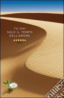 Tu vivi solo il tempo dell'amore. Agenda 2012 libro di Salvoldi Valentino