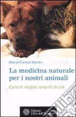 La medicina naturale per i nostri animali. Curarli meglio, amarli di più